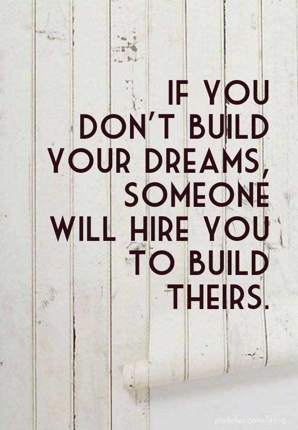 [Image] If You Don't Build Your Dreams Someone Will Hire You To Build Theirs