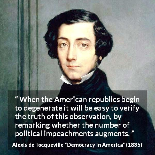 """When the American republics begin to degenerate it will be easy to verify the truth of this observation, by remarking whether the number of political impeachments augments."" Alexis de Tocqueville, Democracy in America (1835) [600×600]"