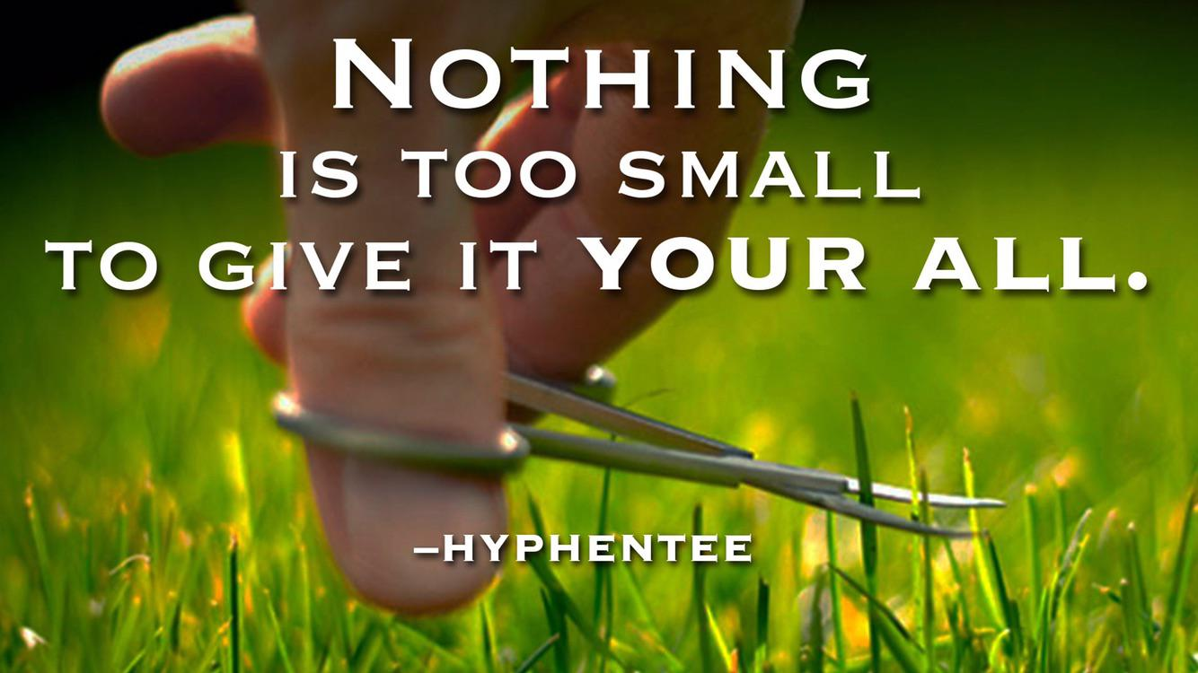 Nothing is too small to give it your all. -Hyphentee [1920×1080]