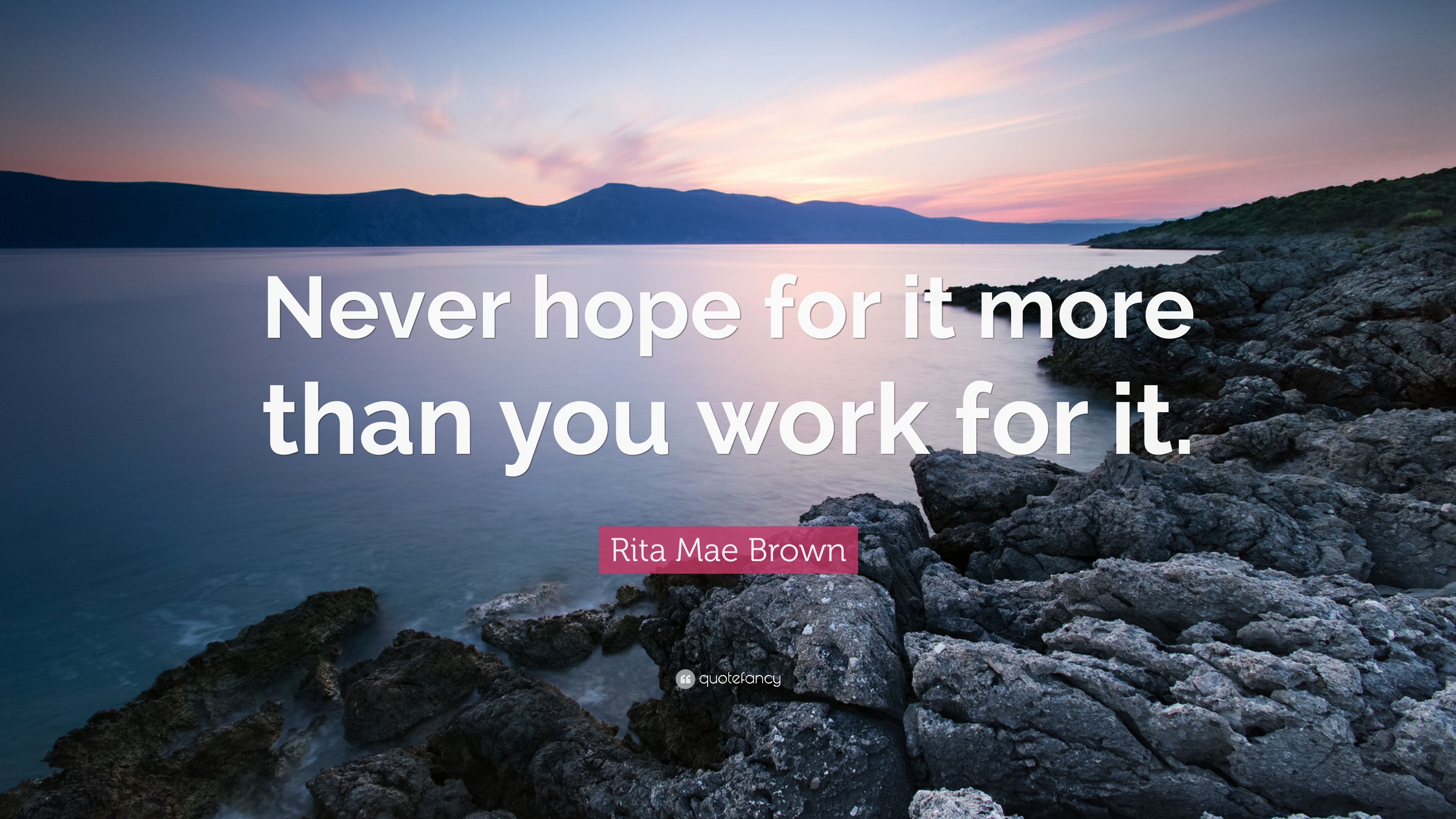 Never hope for it more than you work for it. – Rita Mae Brown [3840X2160]