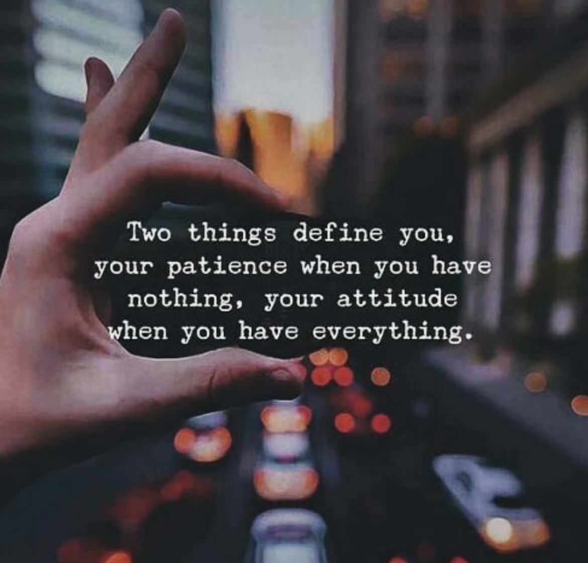 your patience when you hav nothing. your attitude . hen you have everything. Two things define you. '31. https://inspirational.ly