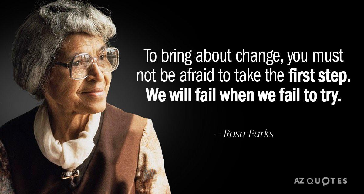 """To bring about change, you must not be afraid to take the first step. We will fail when we fail to try."" – Rosa Parks [1200×640]"
