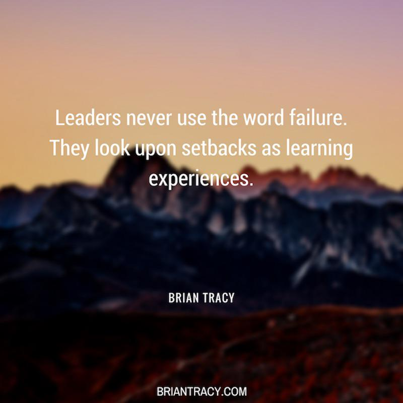 Leaders never use the word failure. They look upon setbacks as learning experiences. – Brian Tracy [800X800]