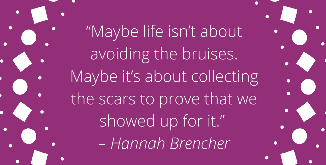 "[Image] ""Maybe life isn't about avoiding the bruises. Maybe it's about collecting the scars to prove that we showed up for it."" – Hannah Brencher"