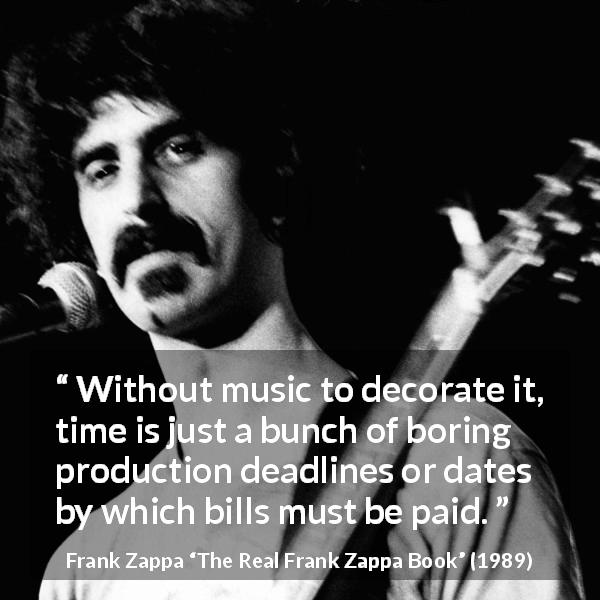 """Without music to decorate it, time is just a bunch of boring production deadlines or dates by which bills must be paid."" Frank Zappa, The Real Frank Zappa Book (1989) [600×600]"