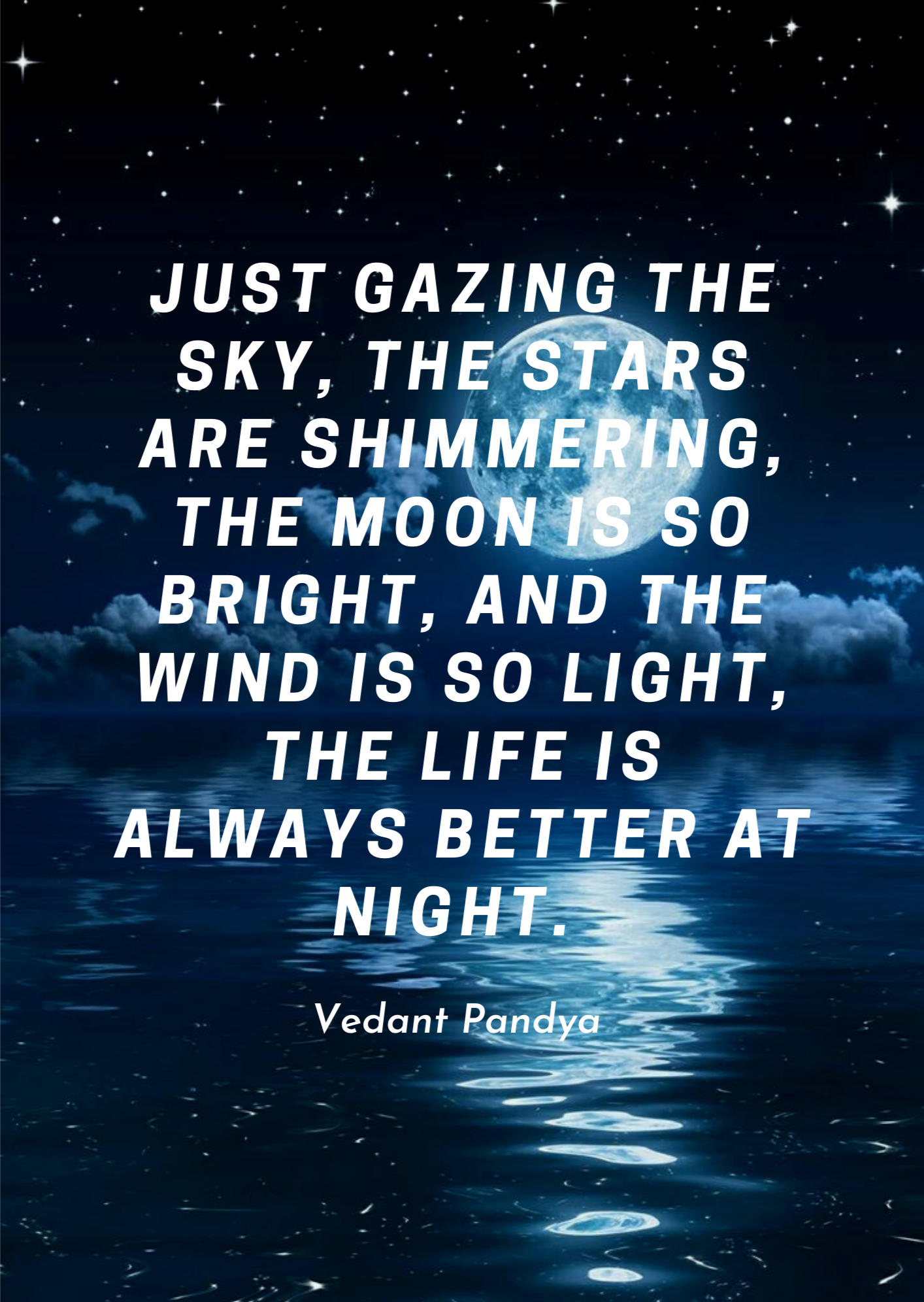 Just gazing the sky, The stars are shimmering, The moon is so bright, and The wind is so light, The life is always better at night. -Vedant Pandya [1414×1992]