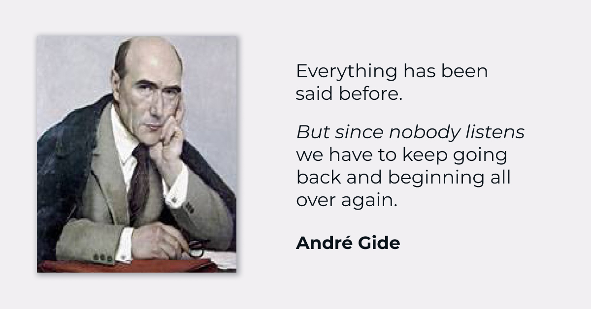 """Everything has been said before. But since nobody listens we have to keep going back and beginning all over again."" – André Gide [1200×628]"