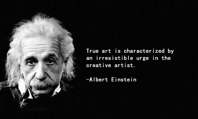 True art is characterized by an irresistible urge in the creative artist. -Albert Einstein [640X384]
