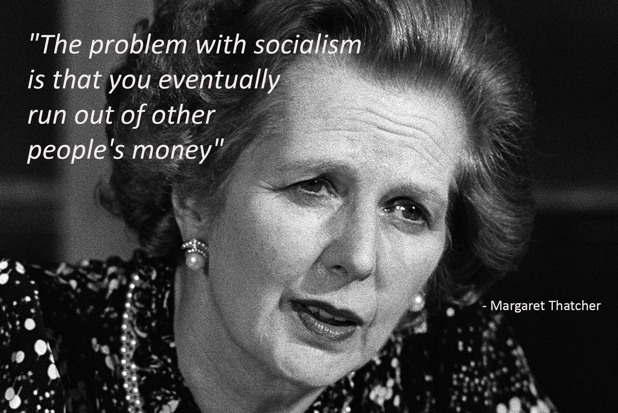 """The problem with socialism is that you eventually run out of other people's money"" – Margaret Thatcher [2048×1369]"