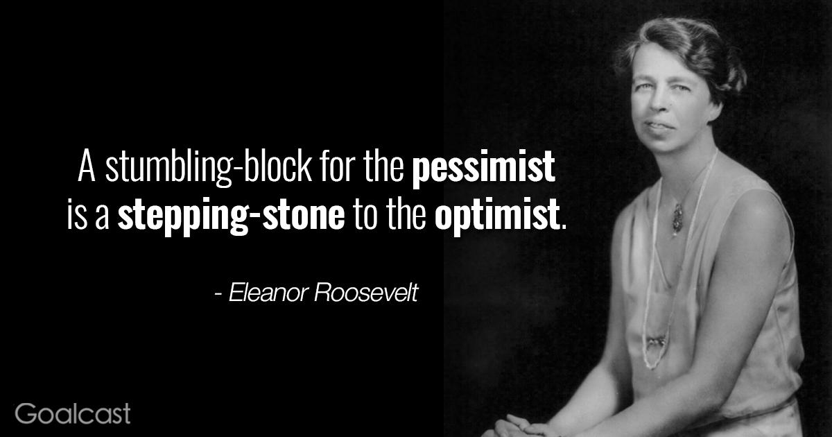 A stumbling-block for the pessimist is a stepping-stone t0 the optimist. - Eleanor https://inspirational.ly