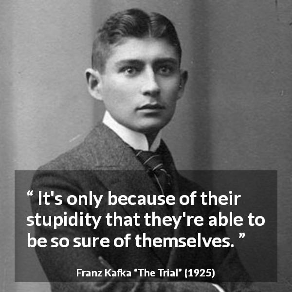 """It's only because of their stupidity that they're able to be so sure of themselves."" Franz Kafka, The Trial (1925) [600×600]"