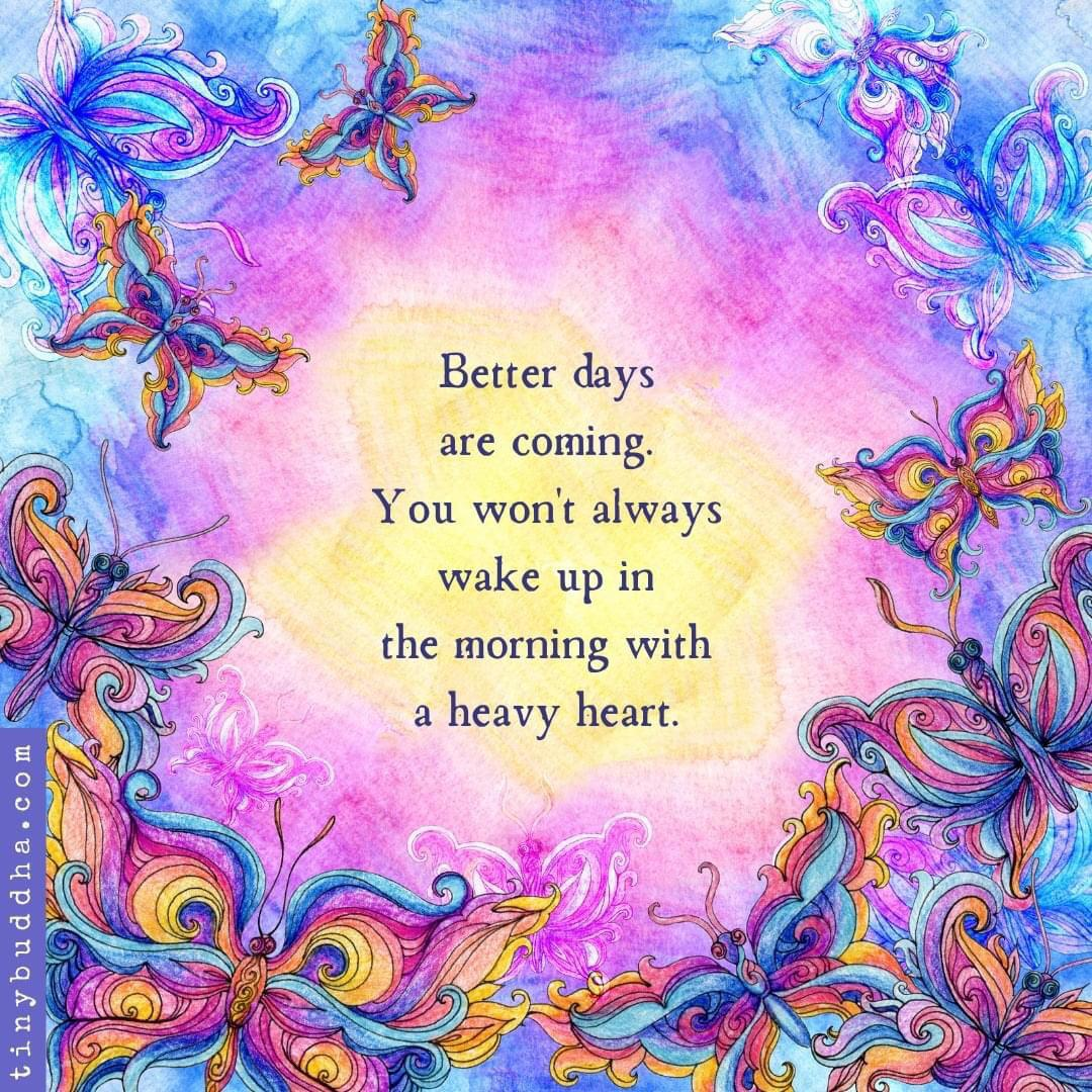 [Image] Better days are coming. You won't always wake up in the morning with a heavy heart. -tiny Buddha.com