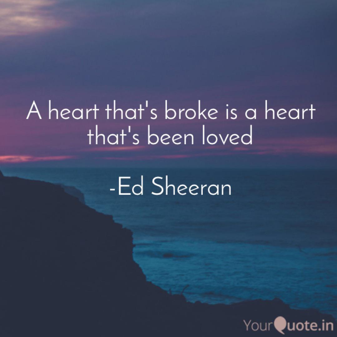 """A heart that's broke is a heart that's been loved."" -Ed Sheeran [1080 x 1080]"