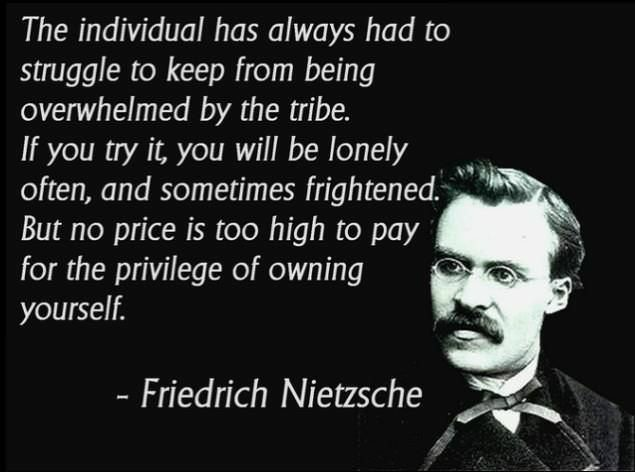"""The individual has always had to struggle to keep from being overwhelmed by the tribe..""-Nietzsche [635×472]"