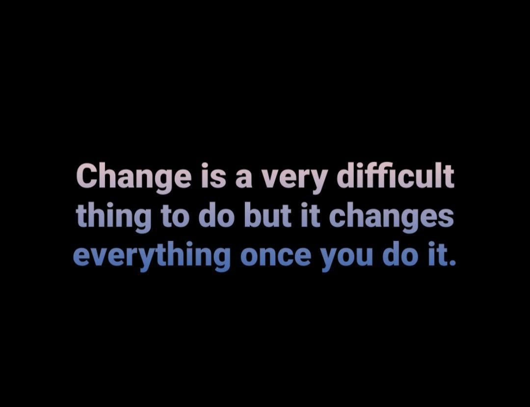 Change is a very difficult thing to do but it changes everything once you do it. https://inspirational.ly