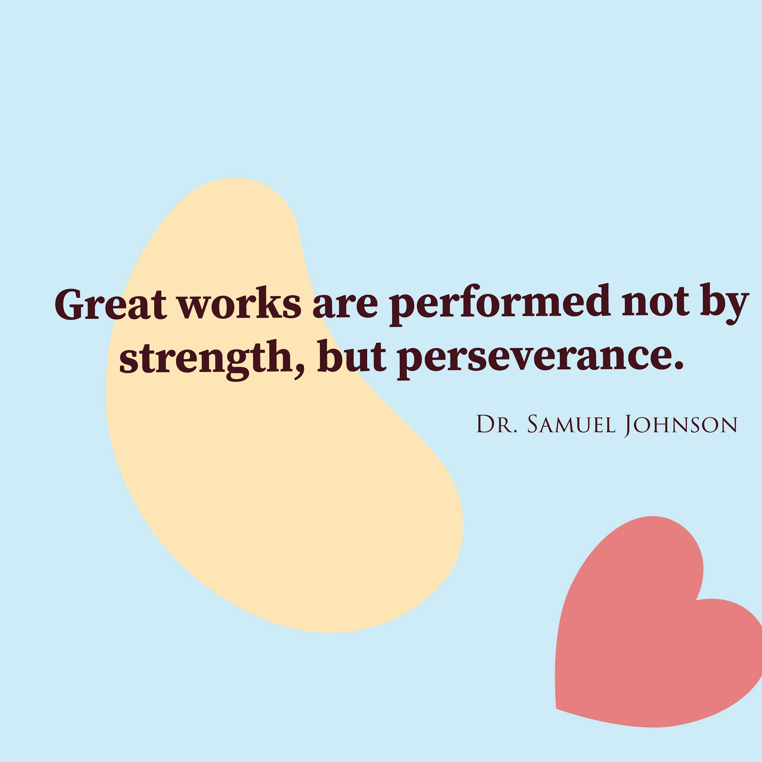 Great works are performed not by strength, but perseverance. – Dr. Samuel Johnson [1000 x1000]