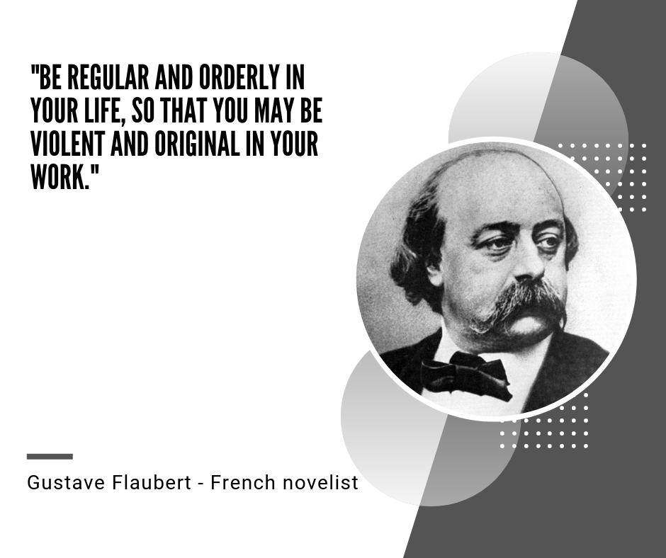 """Be regular and orderly in your life, so that you may be violent and original in your work."" – Gustave Flaubert [940×788]"