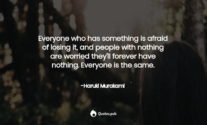 """Everyone who has something is afraid of losing it, and people with nothing are worried they'll forever have nothing. Everyone is the same."" ― Haruki Murakami, quote from 'Hear the Wind Sing' [660×400]"