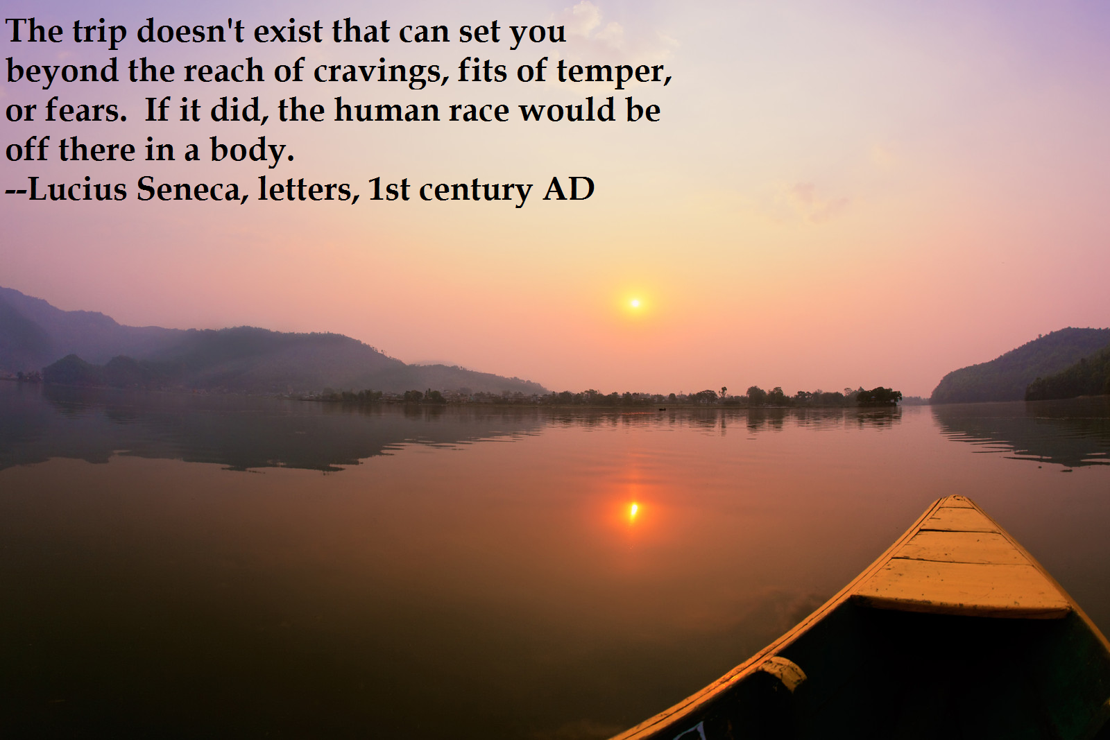 The Trip Doesn't Exist That Can Set You Beyond The Reach Of Cravings, Fits Of Temper, Or Fears. If It Did, The Human Race Would Be Off There In A Body. --Lucius Seneca, Letters, 1st https://inspirational.ly