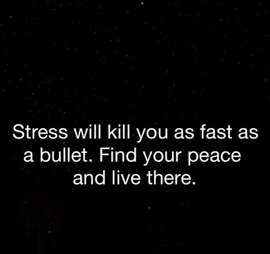 [Image] Stress will kill you as fast as a bullet. Find your peace and live there.