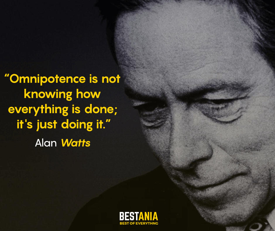 Omnipotence is not knowing how everything is done; it's just doing it. – Alan Watts [940X788]