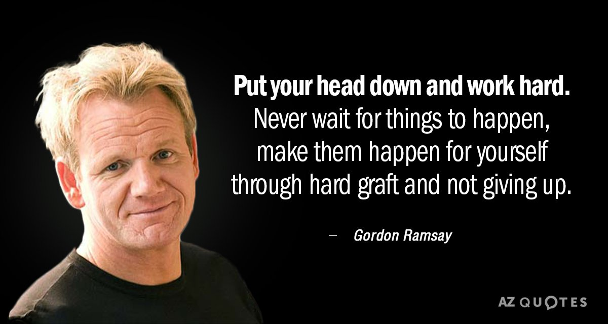 """Put your head down and work hard. Never wait for things to happen, make them happen yourself through hard graft and not giving up."" – Gordon Ramsay [1200×640]"