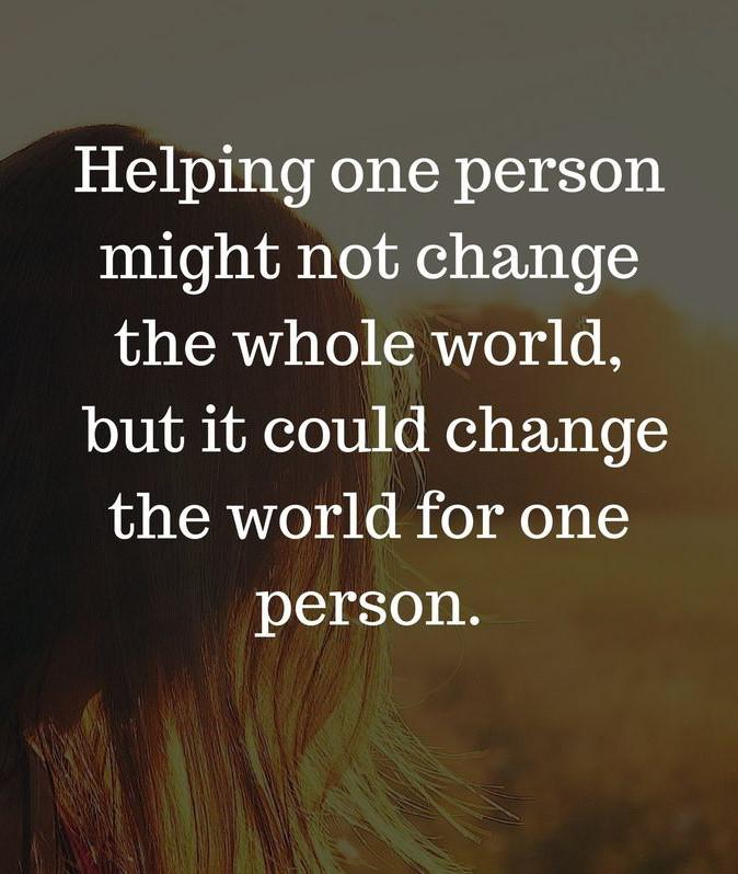 "[Image] ""Helping one person might not change the whole world, but it could change the world for one person."""