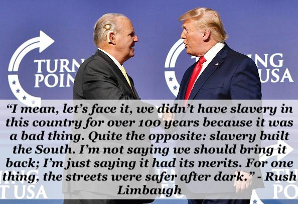 """…we didn't have slavery in this country for over 100 years because it was a bad thing. Quite the opposite: slavery built the South. I'm not saying we should bring it back; I'm just saying it had its merits. For one thing, the streets were safer after dark."" – Rush Limbaugh [594×406]"