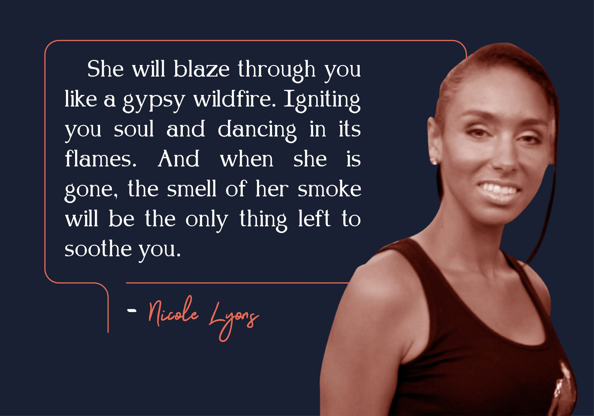 She will blaze through you like a gypsy wildfire. Igniting your soul and dancing in its flames. And when she is gone, the smell of her smoke will be the only thing left to soothe you. – Nicole Lyong [2048X1434]
