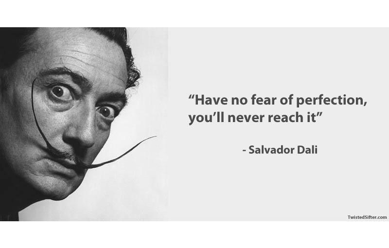 Have no fear of perfection, you'll never reach it. – Salvador Dali [800X510]