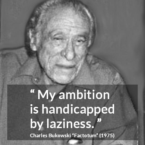 """My ambition is handicapped by laziness."" Charles Bukowski, Factotum (1975)"