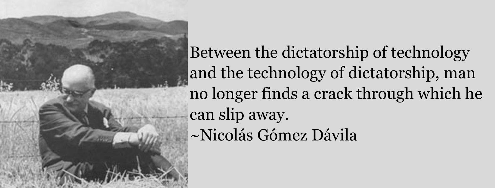 """Between the dictatorship of technology and the technology of dictatorship, man no longer finds a crack through which he can slip away."" ~Nicolás Gómez Dávila [OC] [1645 x 625]"