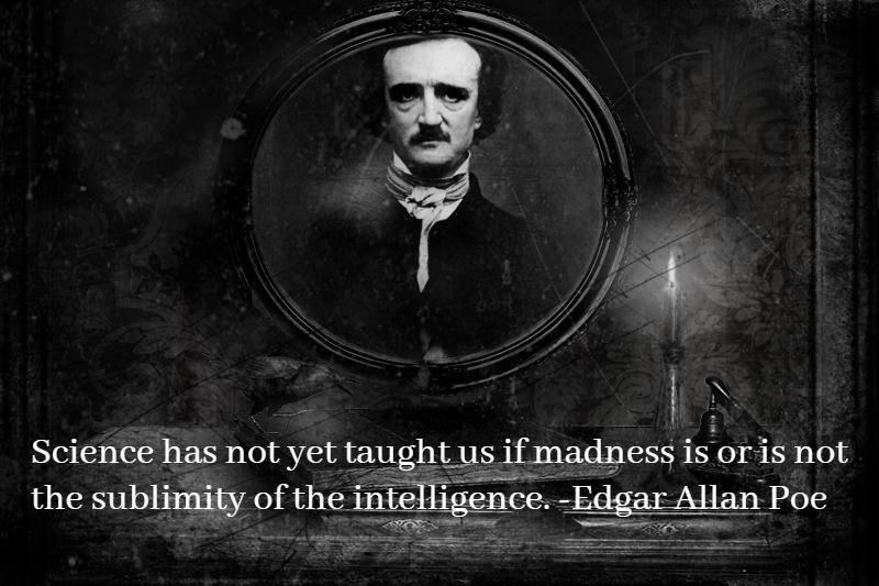 """Science has not yet taught us if madness is or is not the sublimity of the intelligence."" – Edgar Allan Poe [800×550]"