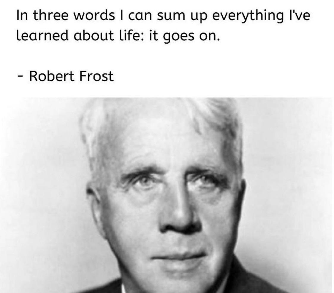 """In three words I can sum up everything I've learned about life: it goes on"" – Robert Frost [1125 x 989]"