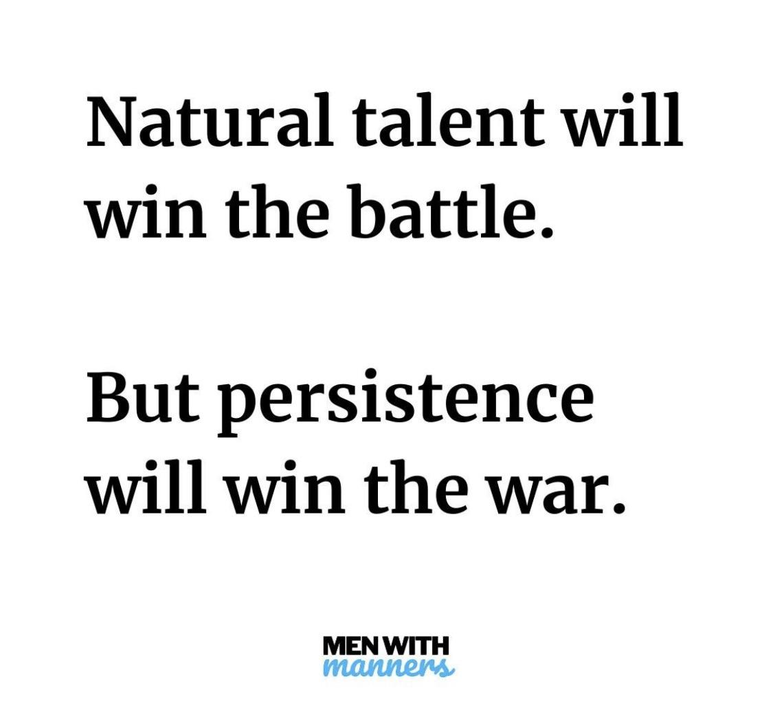 [Image] Natural talent will win the battle. But persistence will win the war. Keep at it!