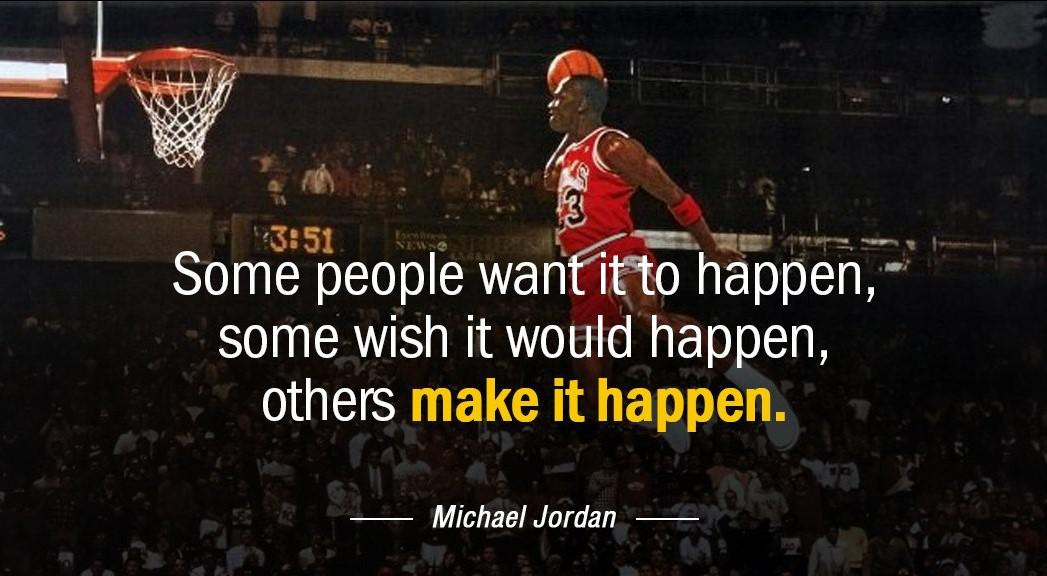 "'3 M . I "" . A _ Q ' ""3'51 , ' '3' i'""= * Some people wan o happen,- some wish it would happen, others make it happen. — Michael Jordan — https://inspirational.ly"