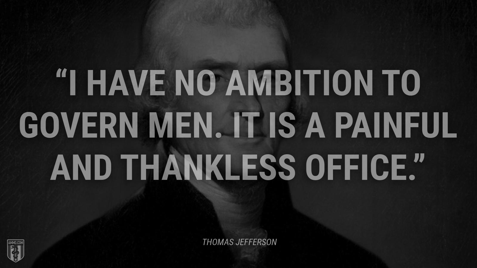 """I have no ambition to govern men. It is a painful and thankless office."" – Thomas Jefferson [1600×900]"