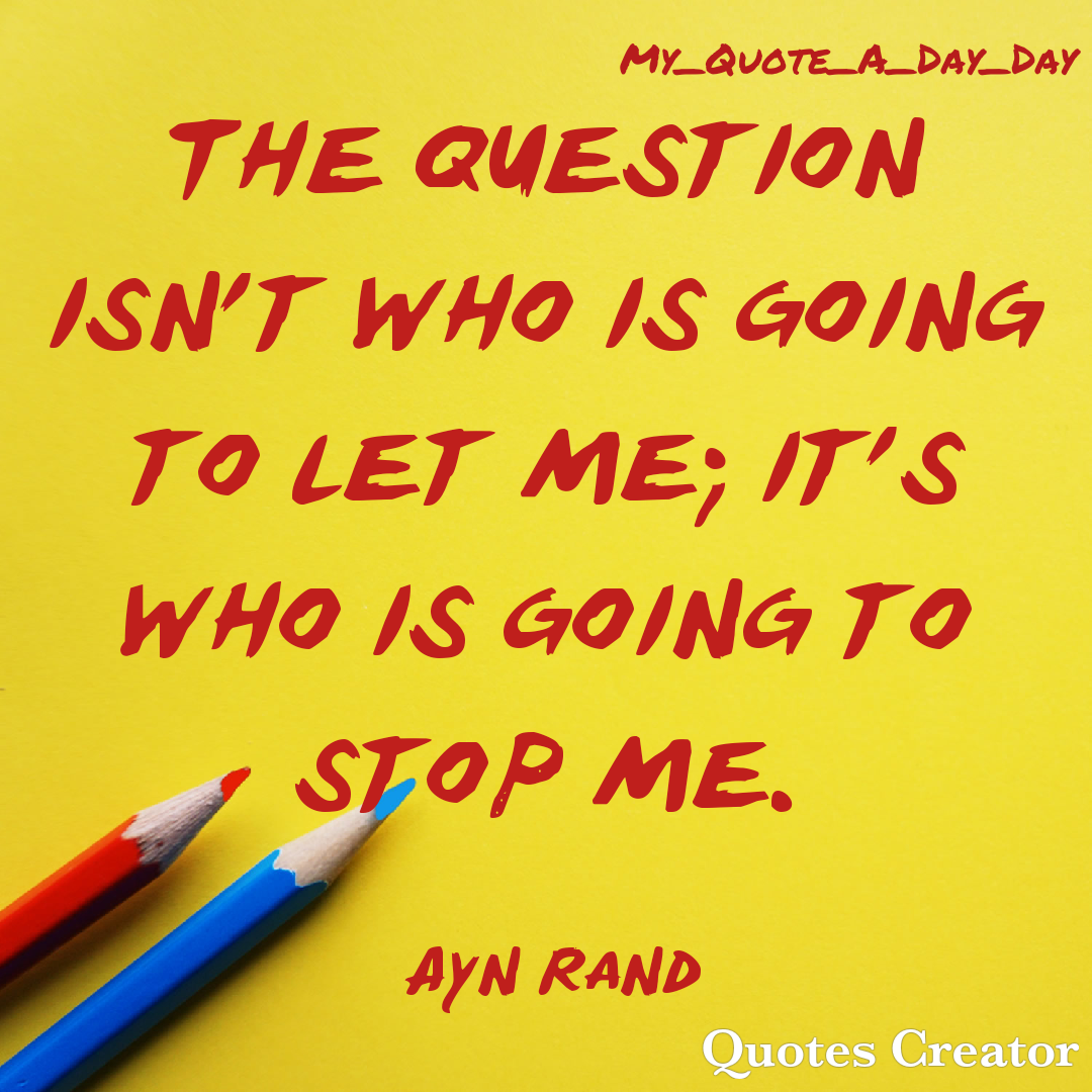 """The question isnt who is going to let me; it's who is going to stop me."" – Ayn Rand [1080×1080]"