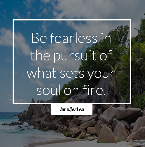 "[Image] ""Be fearless in the pursuit of what sets your soul on fire.""~ Jennifer Lee"