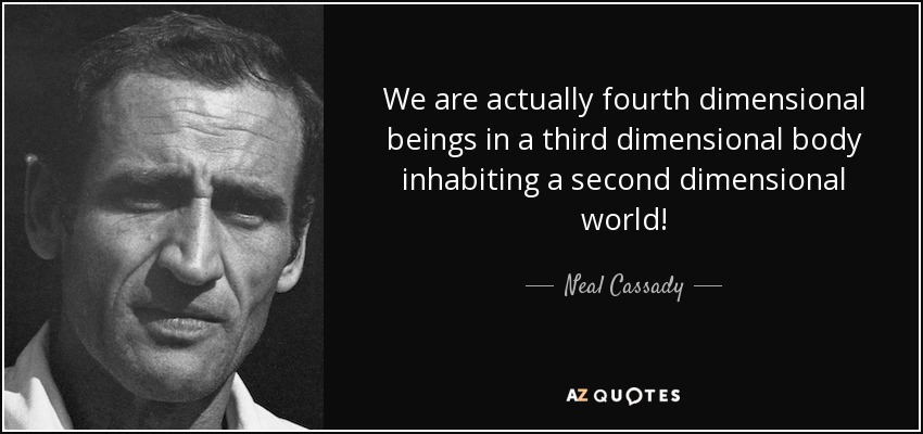 We are actually fourth dimensional beings in a third dimensional body inhabiting a second dimensional world! – Neal Cassady [850X400]