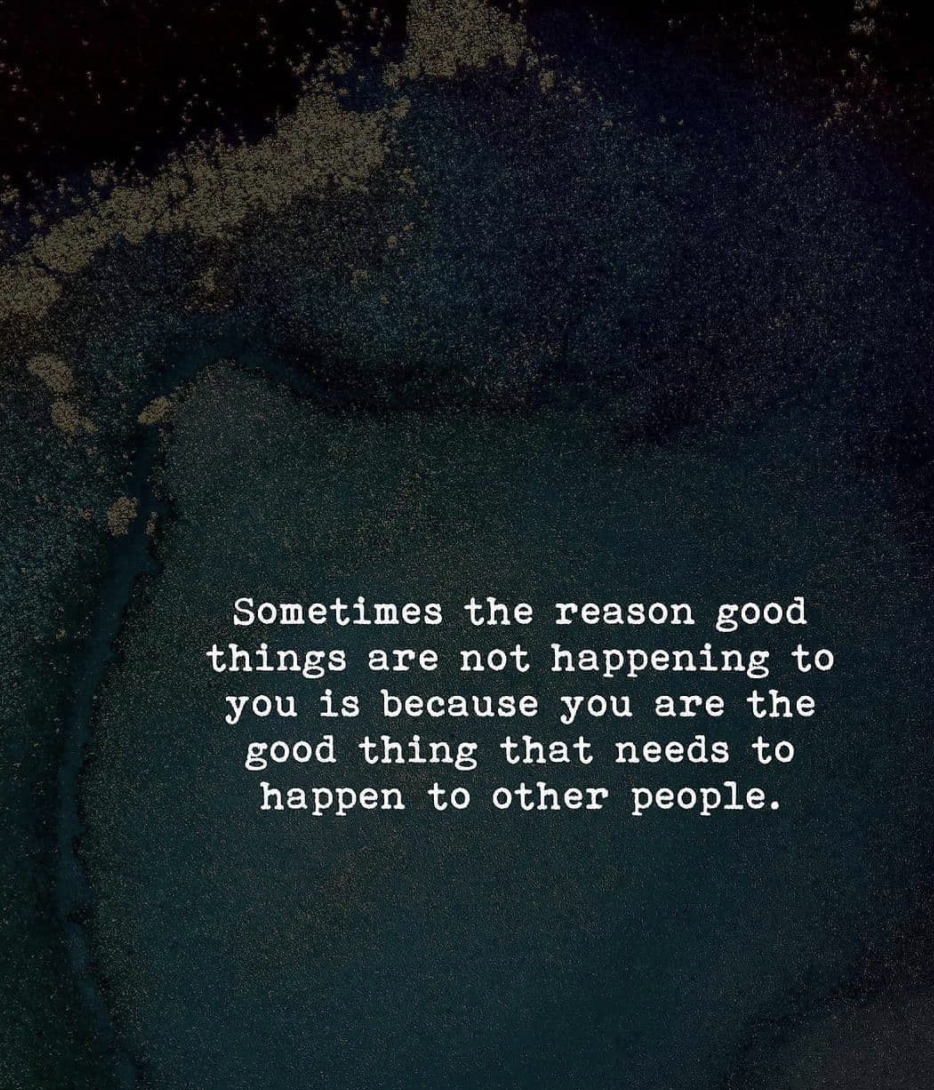 [Image] Sometimes the reason good things are not happening to you is because you are the good thing that needs to happen to other people.