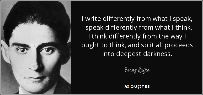 I write differently from what I speak, I speak differently from what I think, I think differently from what I ought to think, and so it all proceeds into deepest darkness. – Franz Kafka [850X400]