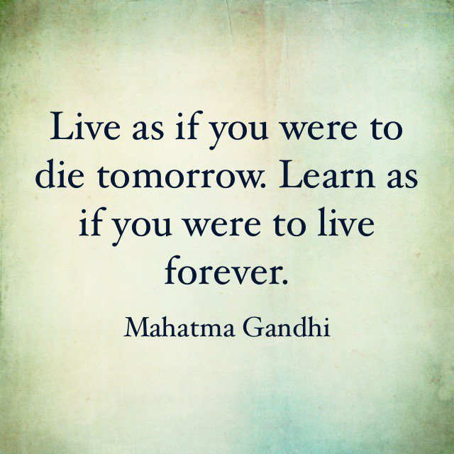 "[Image] ""Live as if you were to die tomorrow. Learn as if you were to live forever."" ~ Mahatma Gandhi"