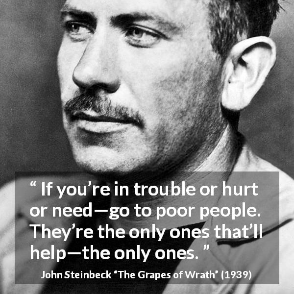 """If you're in trouble or hurt or need—go to poor people. They're the only ones that'll help—the only ones."" John Steinbeck, The Grapes of Wrath (1939) [600×600]"