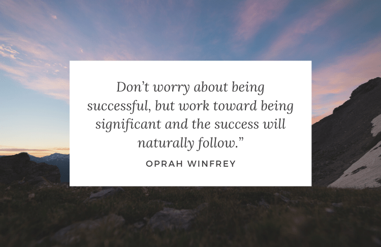 Don't worry about being successful, but work toward being significant and the success will naturally follow. – Oprah Winfrey [750X486]