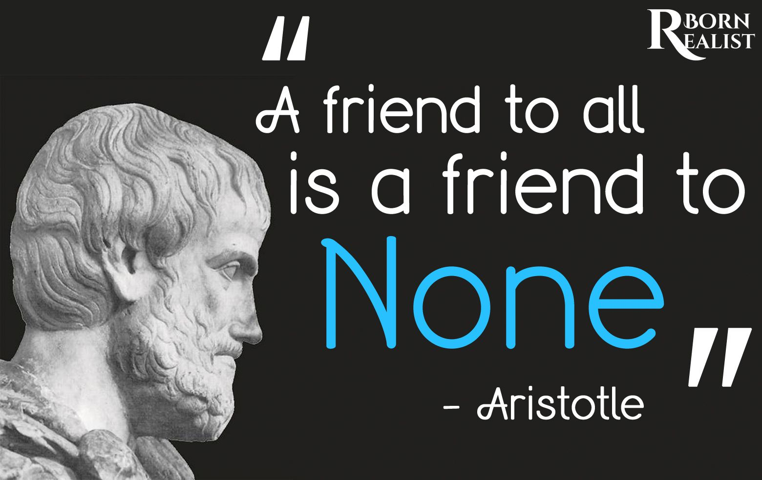 A friend to all is a friend to none. – Aristotle [1560X984]