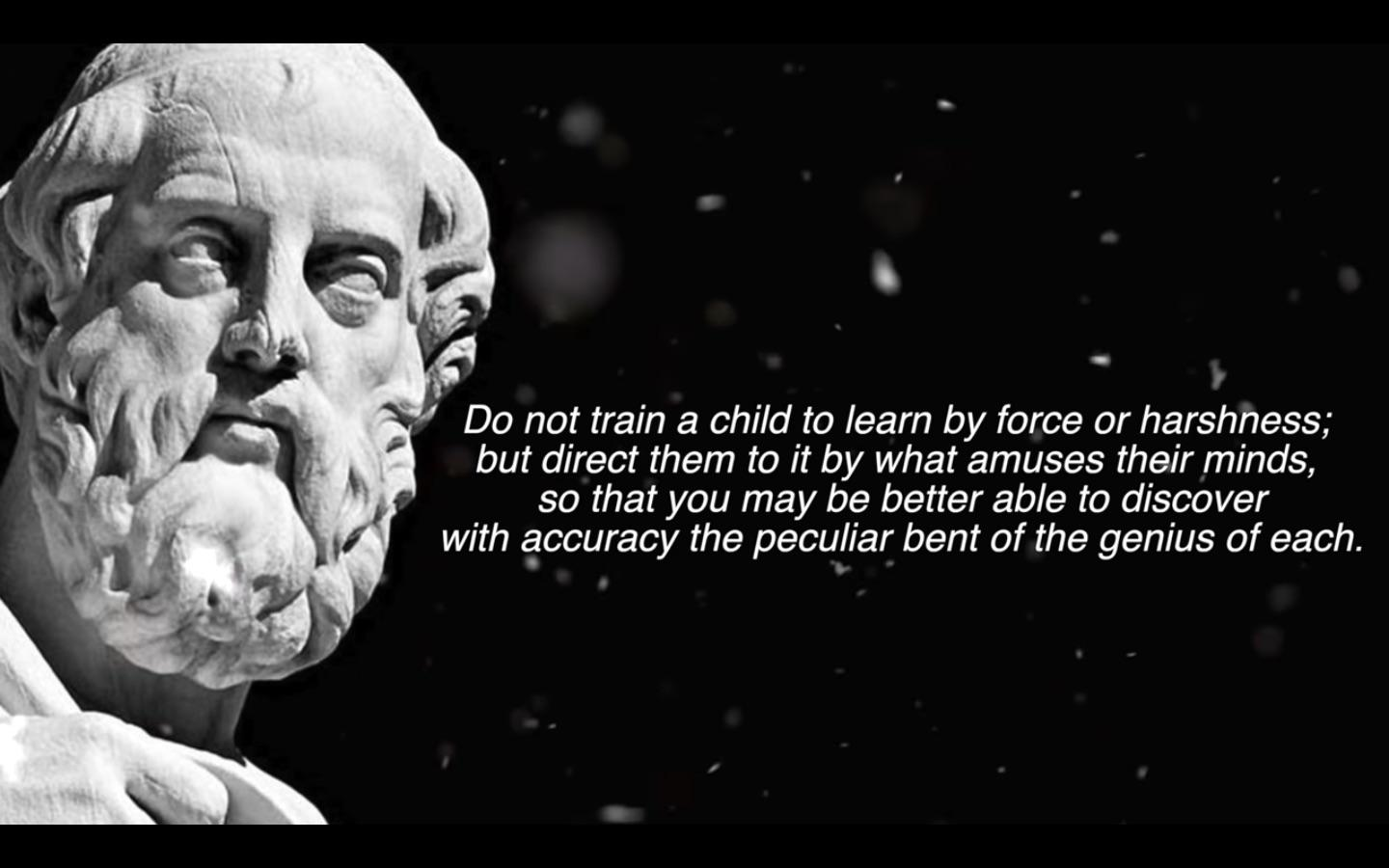 "Plato: ""Do not train a child to learn by force or harshness; but direct them to it by what amuses their minds, so that you may be better able to discover with accuracy the peculiar bent of the genius of each."" [1440×900]"