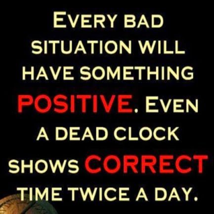 "[Image] ""Every bad situation will have something positive. Even a dead clock shows correct time twice a day."""