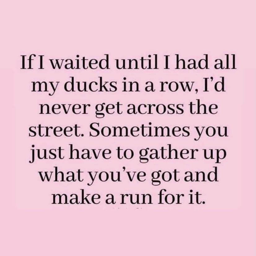 If I waited until I had all my ducks in a row, I'd never get across the street. Sometimes you just have to gather up what you've got and make a run for it. https://inspirational.ly