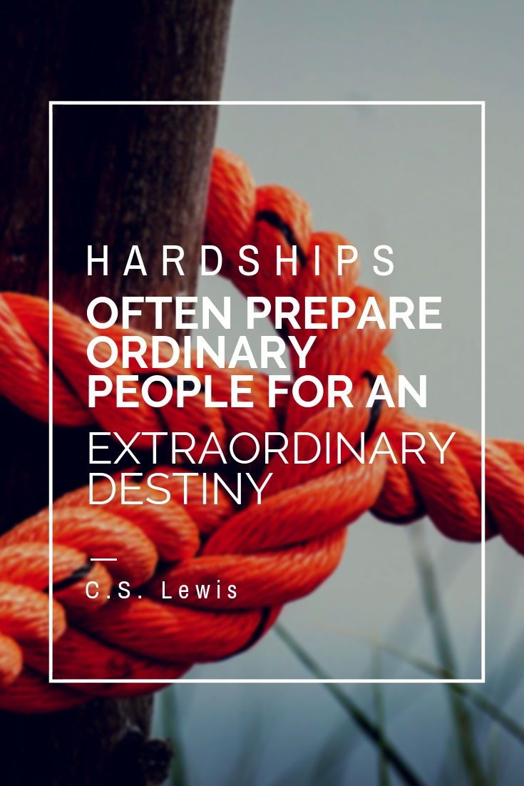 "[Image] ""Hardships often prepare ordinary people for an extraordinary destiny."" ~ C.S. Lewis"